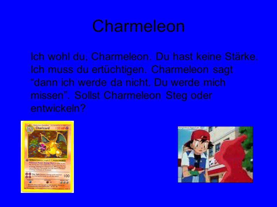 Charmeleon Ich wohl du, Charmeleon. Du hast keine Stärke. Ich muss du ertüchtigen. Charmeleon sagt dann ich werde da nicht. Du werde mich missen. Soll