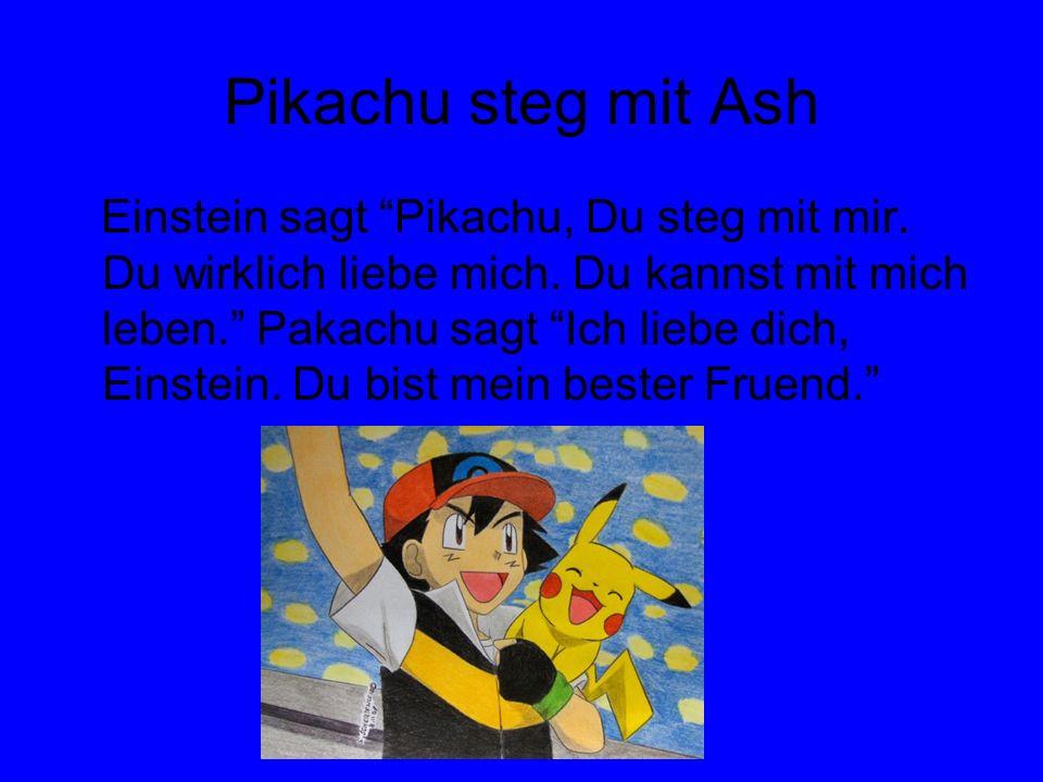 Pikachu steg mit Ash Einstein sagt Pikachu, Du steg mit mir. Du wirklich liebe mich. Du kannst mit mich leben. Pakachu sagt Ich liebe dich, Einstein.
