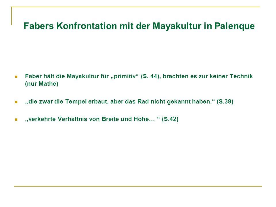 Fabers Konfrontation mit der Mayakultur in Palenque Faber hält die Mayakultur für primitiv (S. 44), brachten es zur keiner Technik (nur Mathe),,die zw