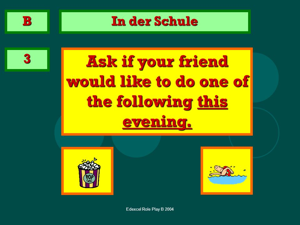 Edexcel Role Play B 2004 In der Schule 3 Ask if your friend would like to do one of the following this evening. B