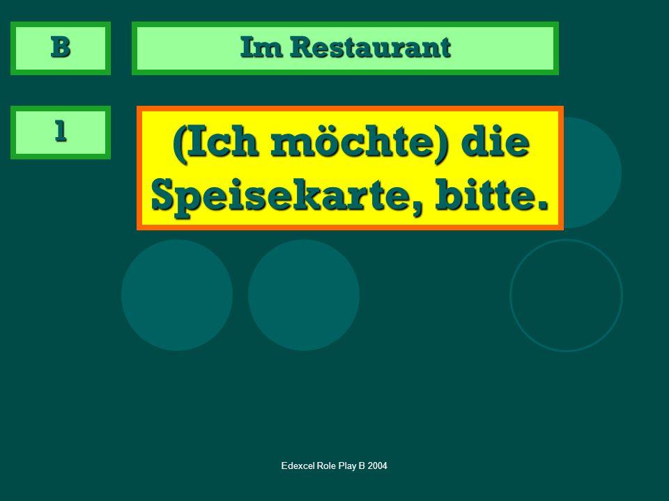 Edexcel Role Play B 2004 Im Restaurant 1 (Ich möchte) die Speisekarte, bitte. B