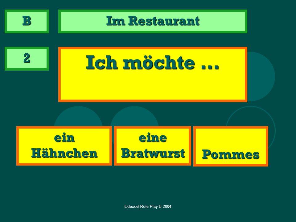Edexcel Role Play B 2004 Im Restaurant 2 Ich möchte … ein Hähnchen Pommes eine Bratwurst B