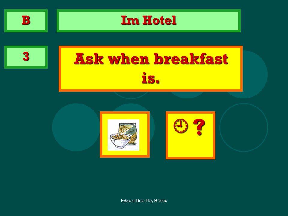 Edexcel Role Play B 2004 Im Hotel 3 Ask when breakfast is. B