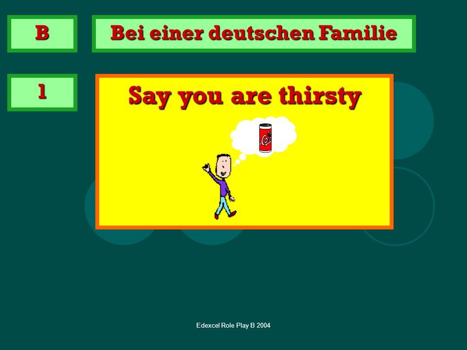 Edexcel Role Play B 2004 Bei einer deutschen Familie 1 Say you are thirsty B
