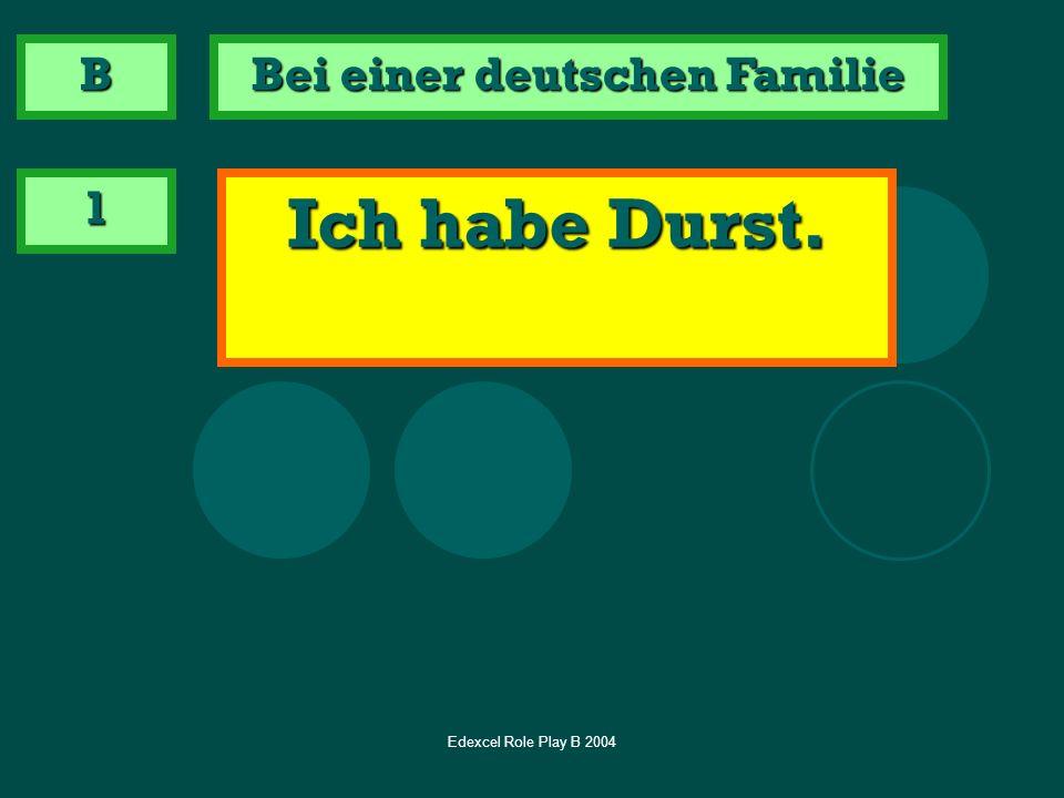 Edexcel Role Play B 2004 1 Ich habe Durst. B Bei einer deutschen Familie