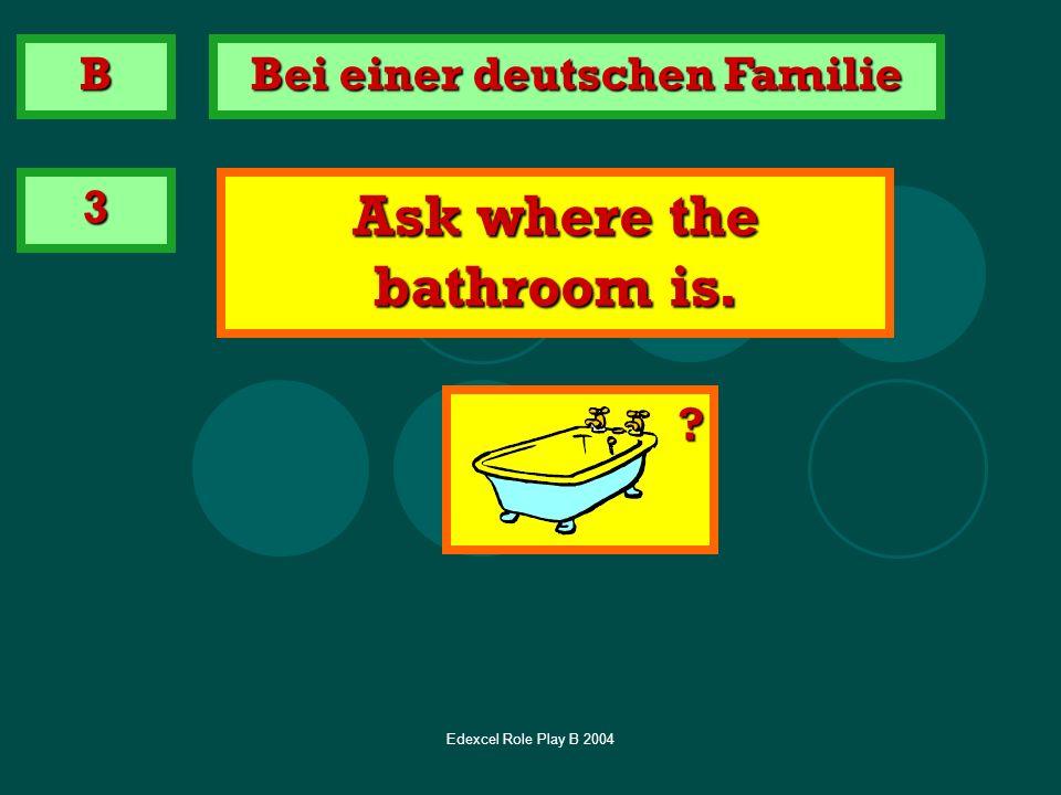 Edexcel Role Play B 2004 3 Ask where the bathroom is. B Bei einer deutschen Familie ?