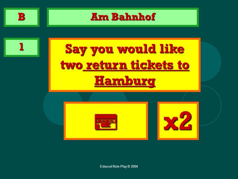 Edexcel Role Play B 2004 Am Bahnhof 1 Say you would like two return tickets to Hamburg x2 B