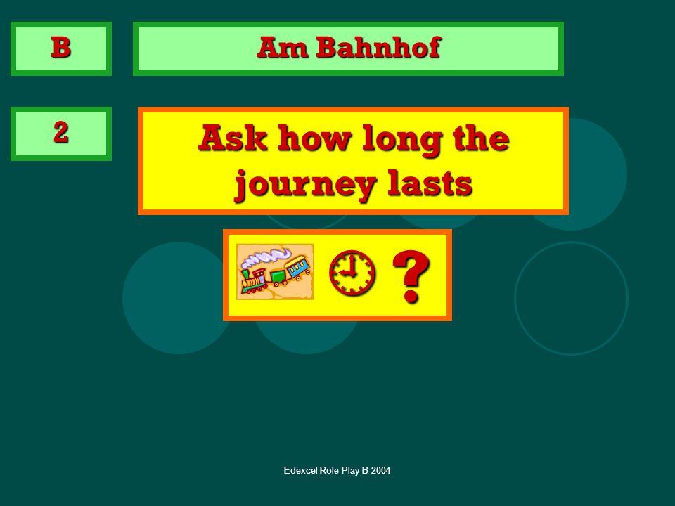 Edexcel Role Play B 2004 Am Bahnhof 2 Ask how long the journey lasts B