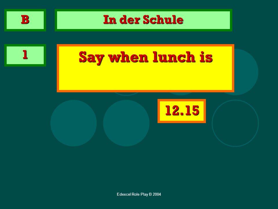 Edexcel Role Play B 2004 In der Schule 1 Say when lunch is B 12.15