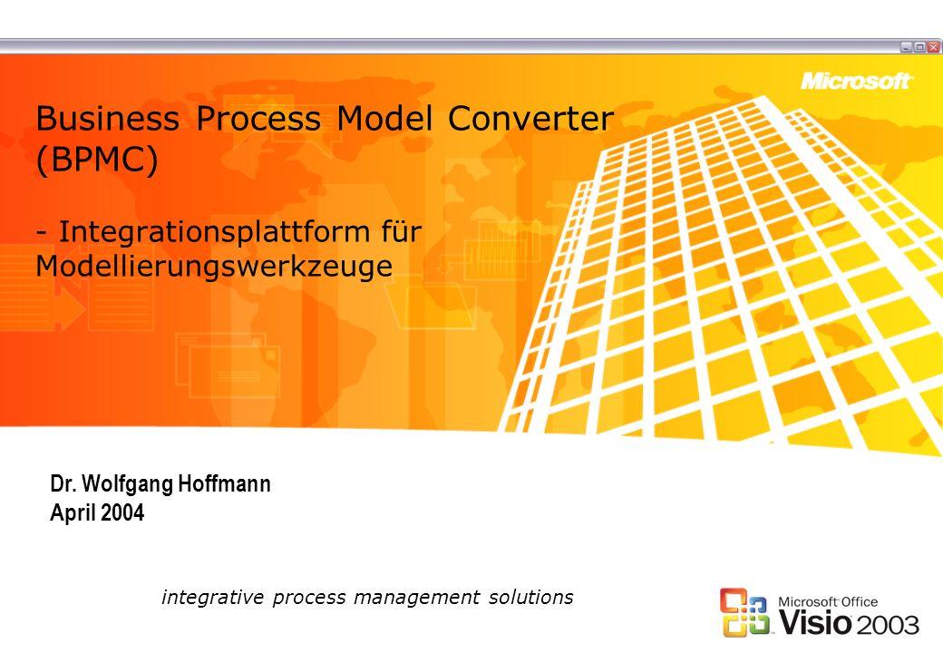 Business Process Model Converter (BPMC) - Integrationsplattform für Modellierungswerkzeuge integrative process management solutions Dr. Wolfgang Hoffm