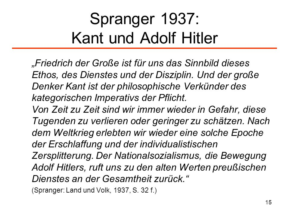 15 Spranger 1937: Kant und Adolf Hitler Friedrich der Große ist für uns das Sinnbild dieses Ethos, des Dienstes und der Disziplin. Und der große Denke
