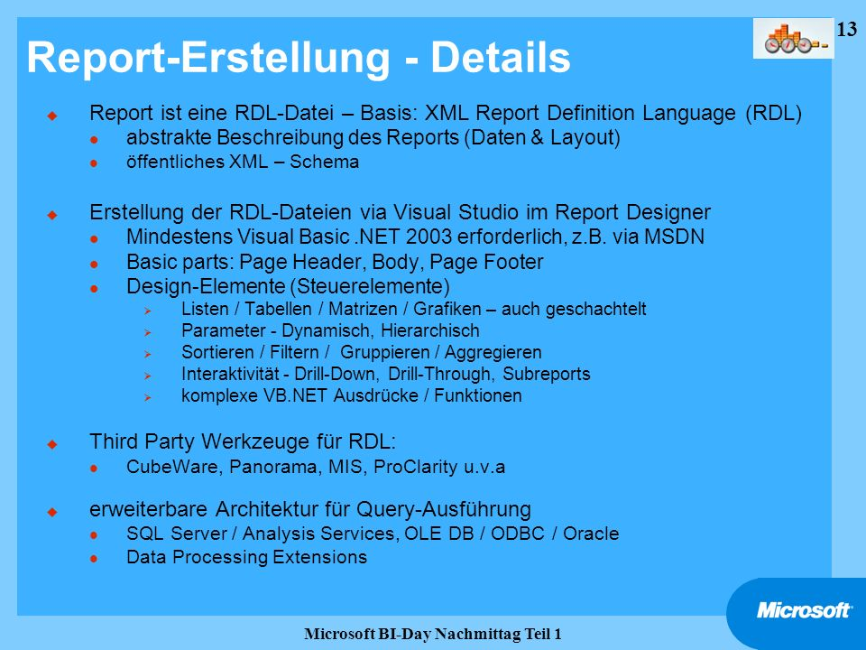 13 Microsoft BI-Day Nachmittag Teil 1 Report-Erstellung - Details u Report ist eine RDL-Datei – Basis: XML Report Definition Language (RDL) l abstrakt