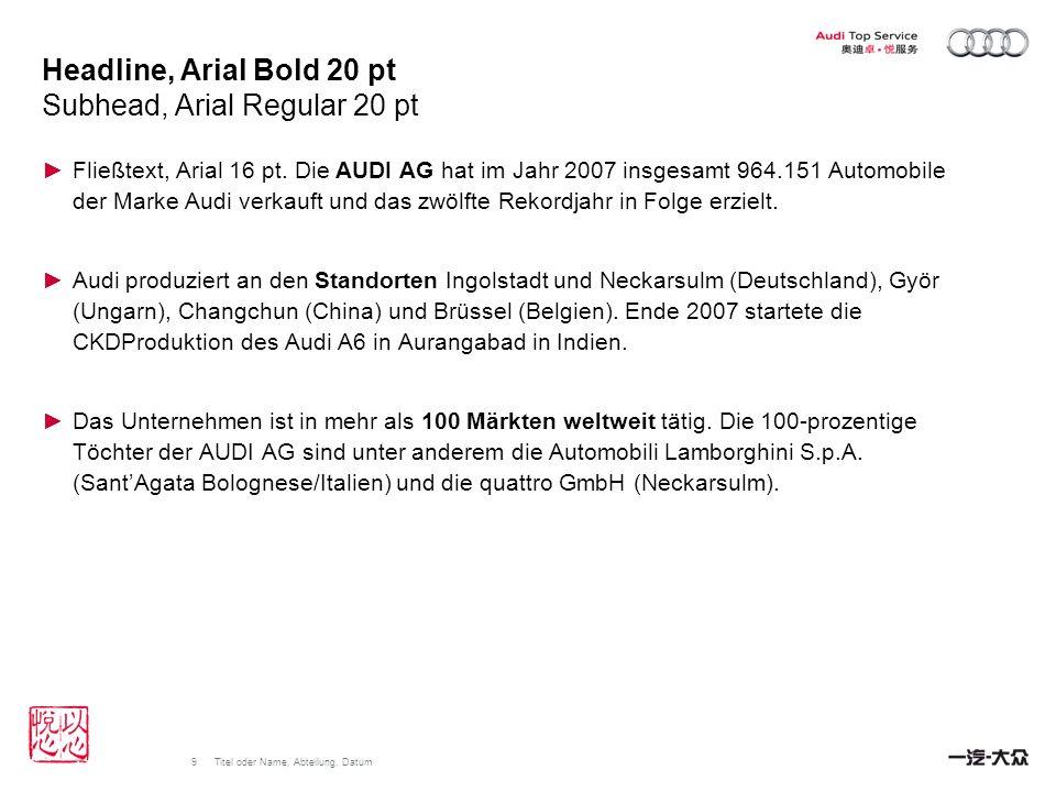 9Titel oder Name, Abteilung, Datum Headline, Arial Bold 20 pt Subhead, Arial Regular 20 pt Fließtext, Arial 16 pt. Die AUDI AG hat im Jahr 2007 insges
