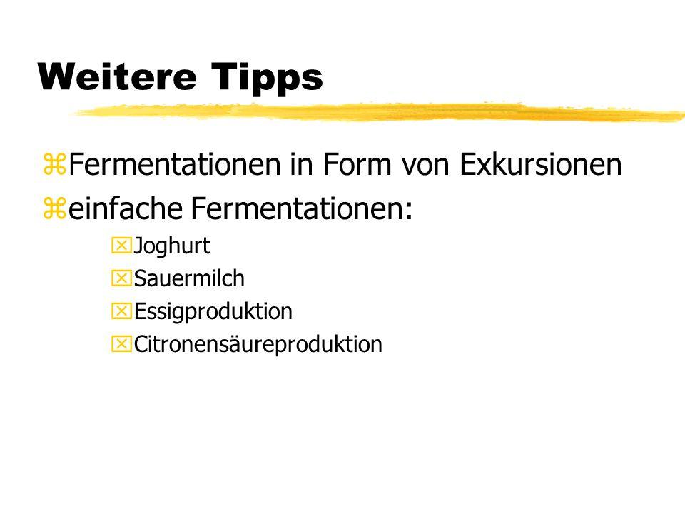 Weitere Tipps zFermentationen in Form von Exkursionen zeinfache Fermentationen: xJoghurt xSauermilch xEssigproduktion xCitronensäureproduktion
