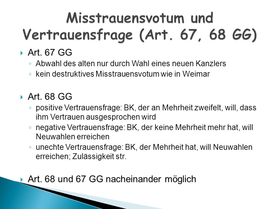Art. 67 GG Abwahl des alten nur durch Wahl eines neuen Kanzlers kein destruktives Misstrauensvotum wie in Weimar Art. 68 GG positive Vertrauensfrage: