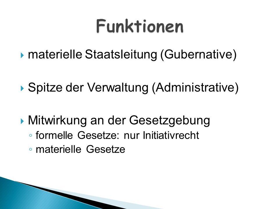 materielle Staatsleitung (Gubernative) Spitze der Verwaltung (Administrative) Mitwirkung an der Gesetzgebung formelle Gesetze: nur Initiativrecht mate