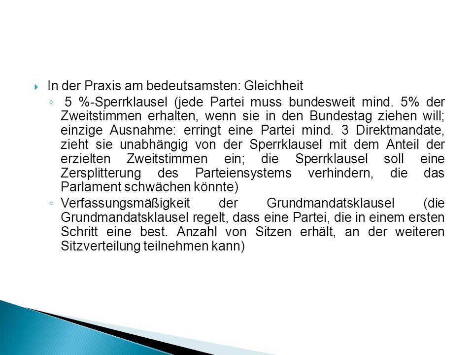 In der Praxis am bedeutsamsten: Gleichheit 5 %-Sperrklausel (jede Partei muss bundesweit mind. 5% der Zweitstimmen erhalten, wenn sie in den Bundestag