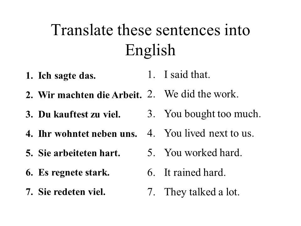 Translate these sentences into English 1. Ich sagte das. 2. Wir machten die Arbeit. 3. Du kauftest zu viel. 4. Ihr wohntet neben uns. 5. Sie arbeitete
