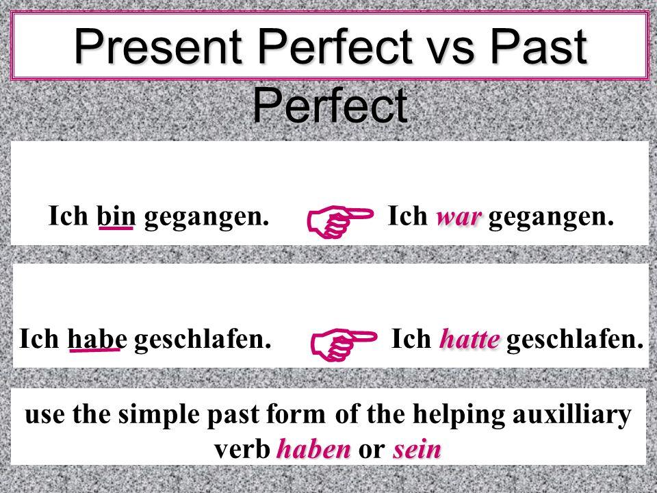 Present Perfect vs Past Perfect war Ich bin gegangen. Ich war gegangen. hatte Ich habe geschlafen. Ich hatte geschlafen. haben sein use the simple pas
