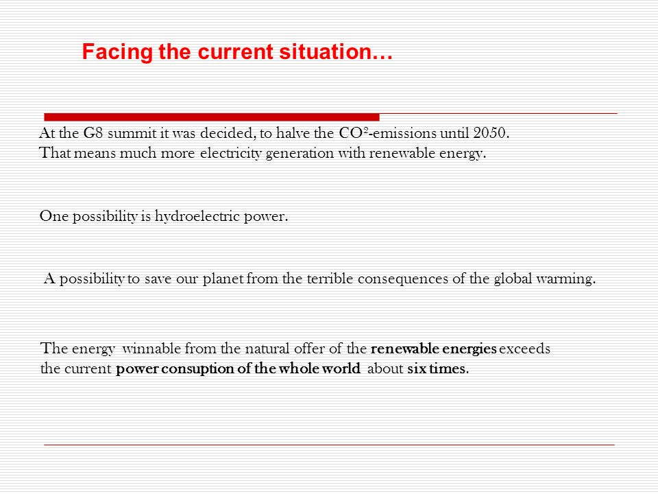 Facing the current situation… At the G8 summit it was decided, to halve the CO²-emissions until 2050. That means much more electricity generation with