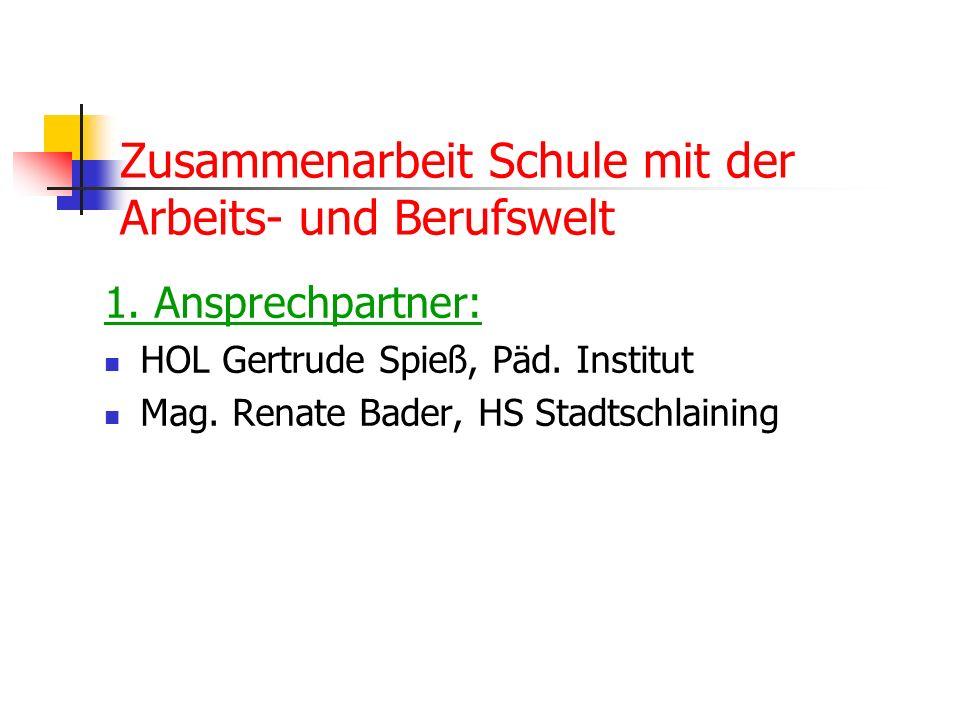 Zusammenarbeit Schule mit der Arbeits- und Berufswelt 1. Ansprechpartner: HOL Gertrude Spieß, Päd. Institut Mag. Renate Bader, HS Stadtschlaining