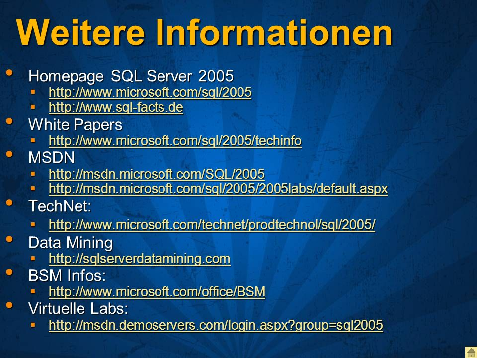 Weitere Informationen Homepage SQL Server 2005 Homepage SQL Server 2005 http://www.microsoft.com/sql/2005 http://www.microsoft.com/sql/2005 http://www.microsoft.com/sql/2005 http://www.sql-facts.de http://www.sql-facts.de http://www.sql-facts.de White Papers White Papers http://www.microsoft.com/sql/2005/techinfo http://www.microsoft.com/sql/2005/techinfo http://www.microsoft.com/sql/2005/techinfo MSDN MSDN http://msdn.microsoft.com/SQL/2005 http://msdn.microsoft.com/SQL/2005 http://msdn.microsoft.com/SQL/2005 http://msdn.microsoft.com/sql/2005/2005labs/default.aspx http://msdn.microsoft.com/sql/2005/2005labs/default.aspx http://msdn.microsoft.com/sql/2005/2005labs/default.aspx TechNet: TechNet: http://www.microsoft.com/technet/prodtechnol/sql/2005/ http://www.microsoft.com/technet/prodtechnol/sql/2005/ http://www.microsoft.com/technet/prodtechnol/sql/2005/ Data Mining Data Mining http://sqlserverdatamining.com http://sqlserverdatamining.com http://sqlserverdatamining.com BSM Infos: BSM Infos: http://www.microsoft.com/office/BSM http://www.microsoft.com/office/BSM http://www.microsoft.com/office/BSM Virtuelle Labs: Virtuelle Labs: http://msdn.demoservers.com/login.aspx?group=sql2005 http://msdn.demoservers.com/login.aspx?group=sql2005 http://msdn.demoservers.com/login.aspx?group=sql2005