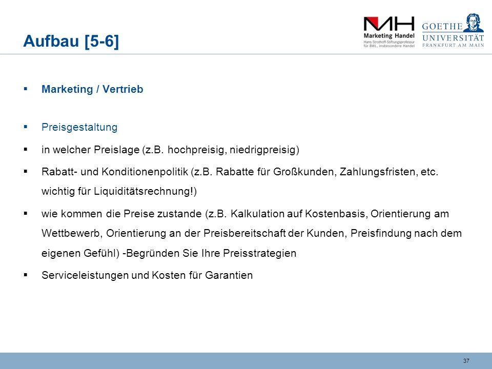36 Aufbau [5-5] Marketing / Vertrieb Vertriebskonzept (geplante) Vertriebswege (z.B. direkter Vertrieb, Vertrieb über Vertriebspartner oder den Handel