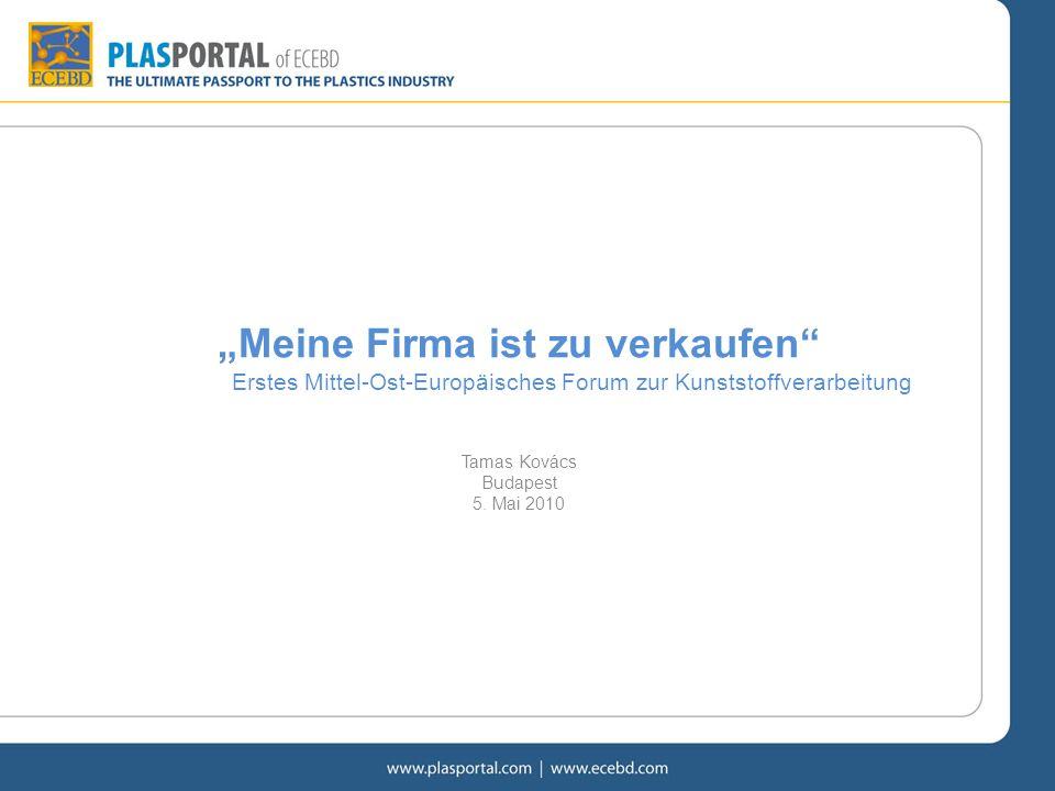 Meine Firma ist zu verkaufen Erstes Mittel-Ost-Europäisches Forum zur Kunststoffverarbeitung Tamas Kovács Budapest 5. Mai 2010