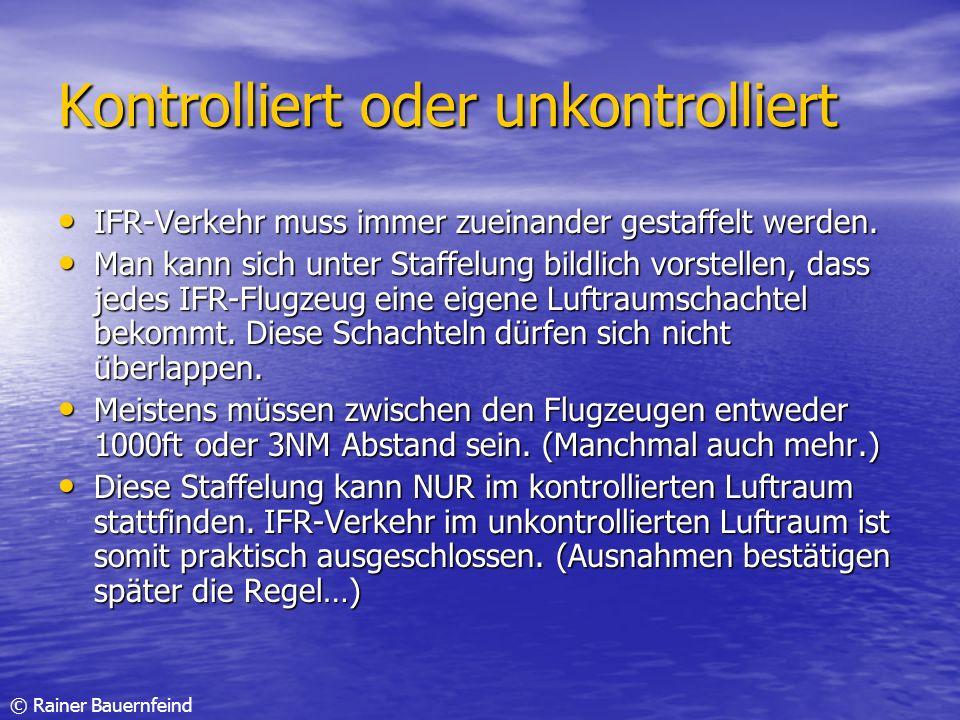 © Rainer Bauernfeind Kontrolliert oder unkontrolliert IFR-Verkehr muss immer zueinander gestaffelt werden. IFR-Verkehr muss immer zueinander gestaffel