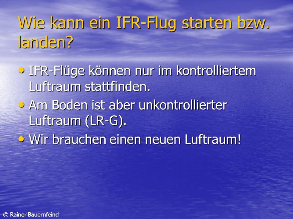© Rainer Bauernfeind Wie kann ein IFR-Flug starten bzw. landen? IFR-Flüge können nur im kontrolliertem Luftraum stattfinden. IFR-Flüge können nur im k