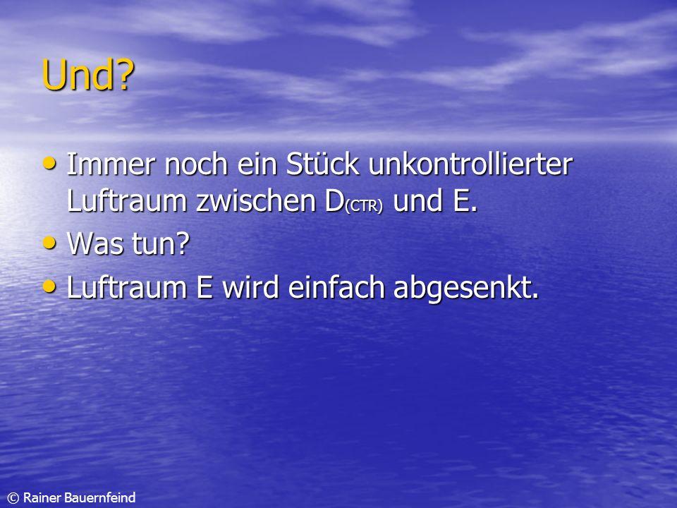 © Rainer Bauernfeind Und? Immer noch ein Stück unkontrollierter Luftraum zwischen D (CTR) und E. Immer noch ein Stück unkontrollierter Luftraum zwisch