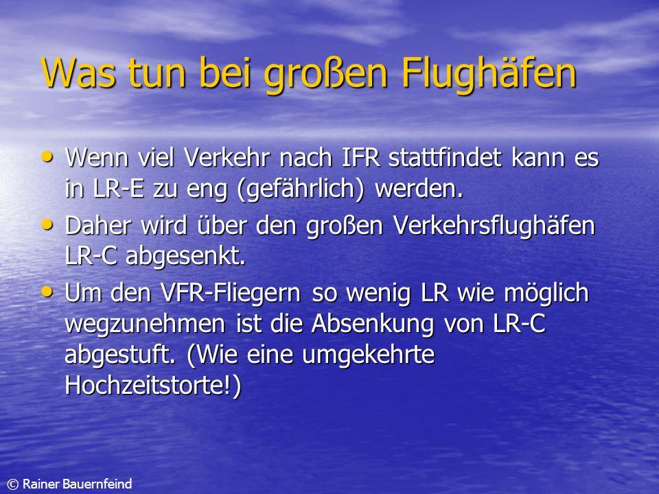 © Rainer Bauernfeind Was tun bei großen Flughäfen Wenn viel Verkehr nach IFR stattfindet kann es in LR-E zu eng (gefährlich) werden. Wenn viel Verkehr