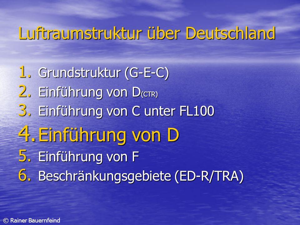 © Rainer Bauernfeind Luftraumstruktur über Deutschland 1. Grundstruktur (G-E-C) 2. Einführung von D (CTR) 3. Einführung von C unter FL100 4. Einführun