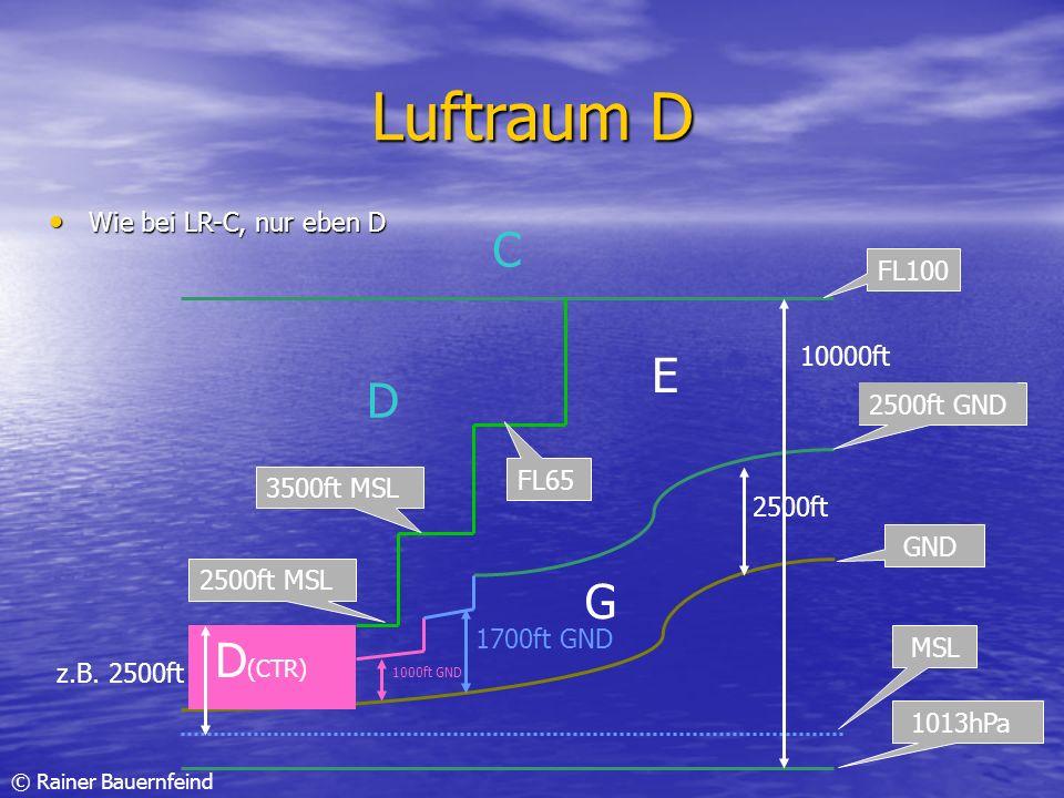 © Rainer Bauernfeind Luftraum D Wie bei LR-C, nur eben D Wie bei LR-C, nur eben D GND 2500ft 2500ft GND 1013hPa MSL 10000ft G E D FL100 D (CTR) 1000ft