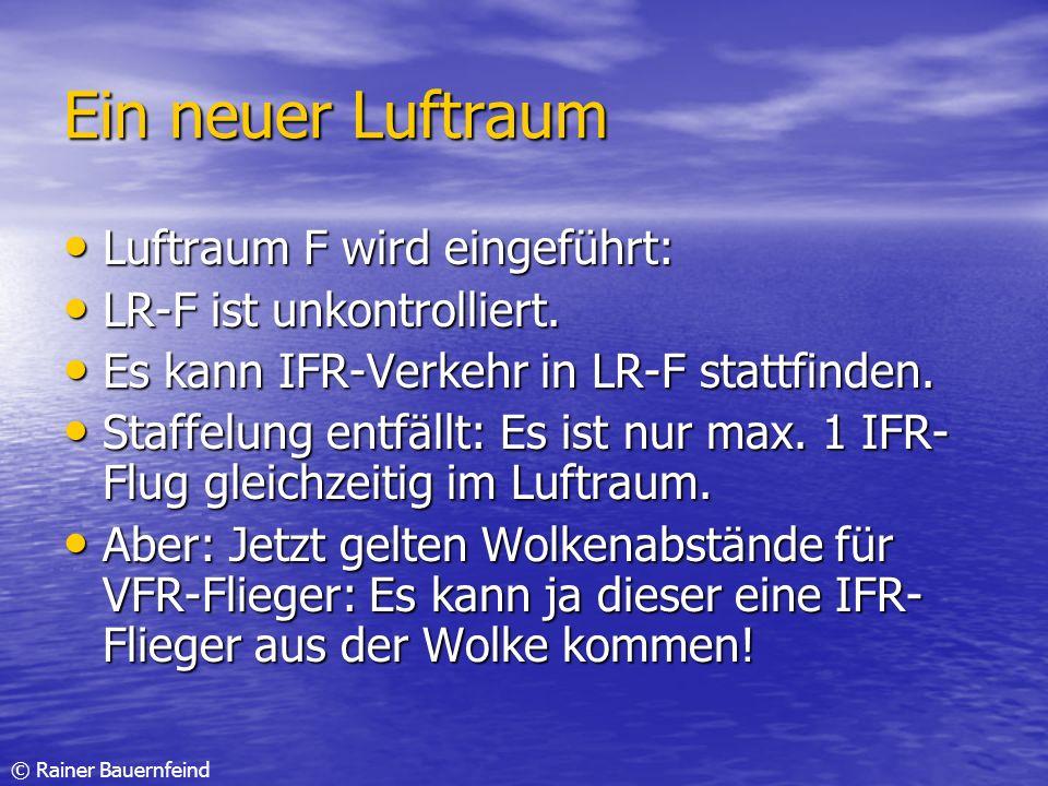 © Rainer Bauernfeind Ein neuer Luftraum Luftraum F wird eingeführt: Luftraum F wird eingeführt: LR-F ist unkontrolliert. LR-F ist unkontrolliert. Es k