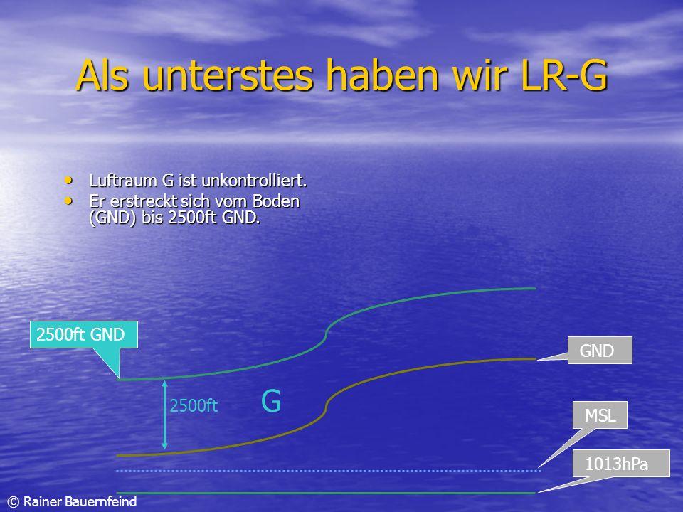 © Rainer Bauernfeind Als unterstes haben wir LR-G Luftraum G ist unkontrolliert. Luftraum G ist unkontrolliert. Er erstreckt sich vom Boden (GND) bis