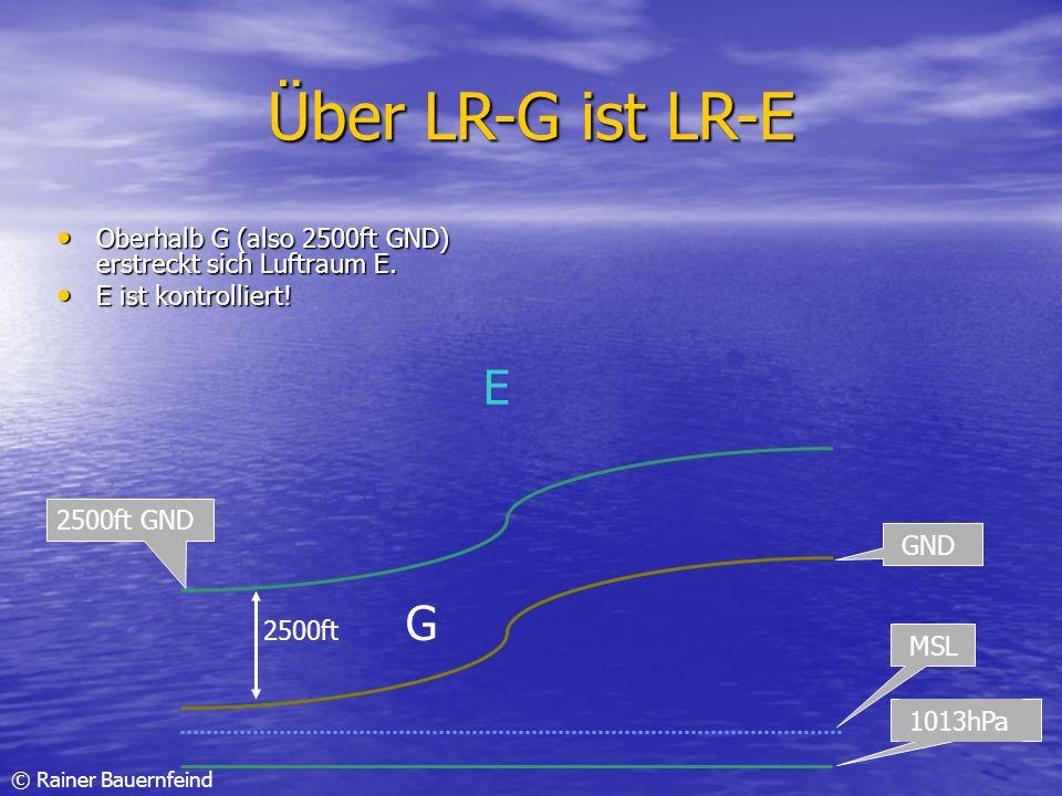 © Rainer Bauernfeind Über LR-G ist LR-E Oberhalb G (also 2500ft GND) erstreckt sich Luftraum E. Oberhalb G (also 2500ft GND) erstreckt sich Luftraum E