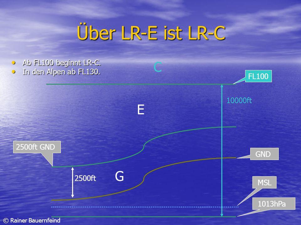 © Rainer Bauernfeind Über LR-E ist LR-C Ab FL100 beginnt LR-C. Ab FL100 beginnt LR-C. In den Alpen ab FL130. In den Alpen ab FL130. GND 2500ft 2500ft