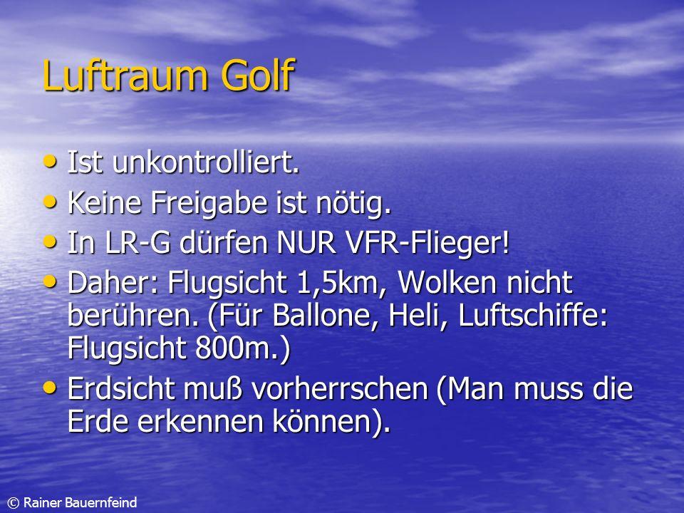 © Rainer Bauernfeind Luftraum Golf Ist unkontrolliert. Ist unkontrolliert. Keine Freigabe ist nötig. Keine Freigabe ist nötig. In LR-G dürfen NUR VFR-