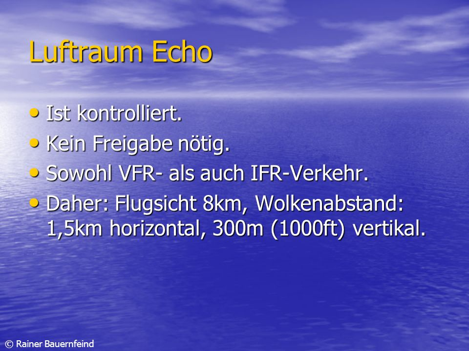 © Rainer Bauernfeind Luftraum Echo Ist kontrolliert. Ist kontrolliert. Kein Freigabe nötig. Kein Freigabe nötig. Sowohl VFR- als auch IFR-Verkehr. Sow