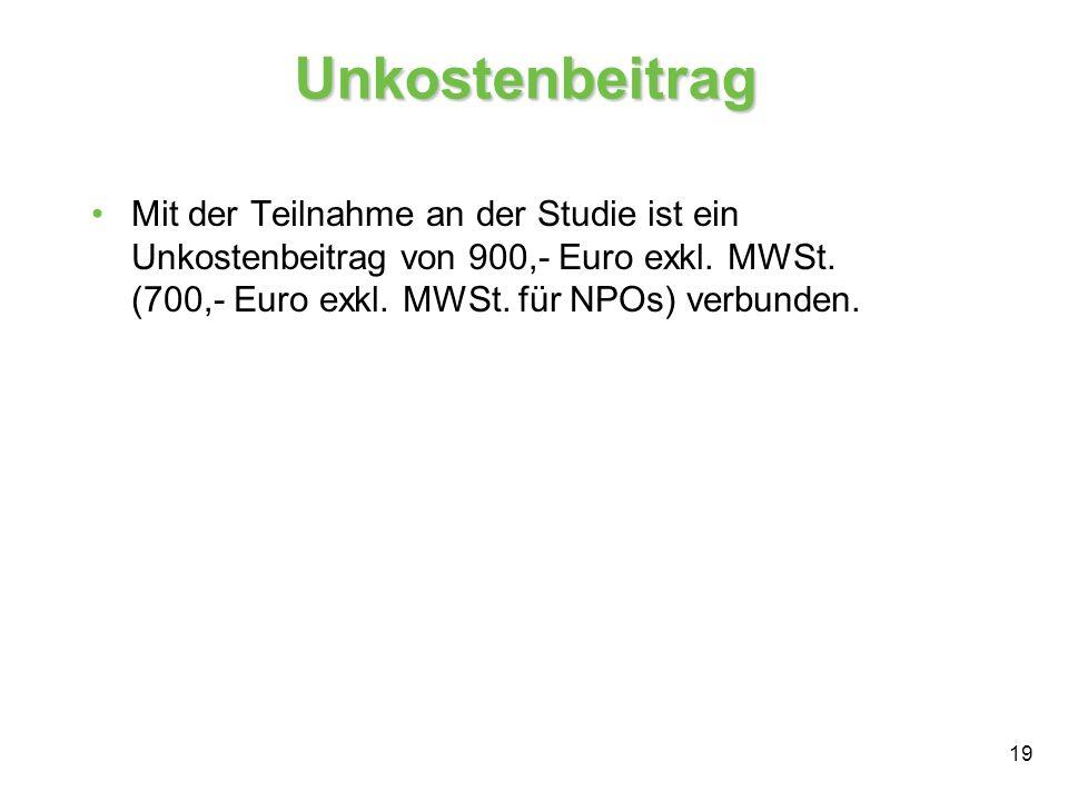 19 Unkostenbeitrag Mit der Teilnahme an der Studie ist ein Unkostenbeitrag von 900,- Euro exkl. MWSt. (700,- Euro exkl. MWSt. für NPOs) verbunden.