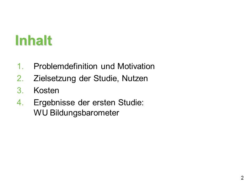 2 Inhalt 1.Problemdefinition und Motivation 2.Zielsetzung der Studie, Nutzen 3.Kosten 4.Ergebnisse der ersten Studie: WU Bildungsbarometer
