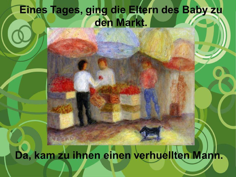 Eines Tages, ging die Eltern des Baby zu den Markt. Da, kam zu ihnen einen verhuellten Mann.