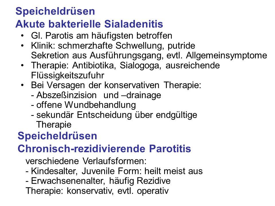 Speicheldrüsen Akute bakterielle Sialadenitis Gl. Parotis am häufigsten betroffen Klinik: schmerzhafte Schwellung, putride Sekretion aus Ausführungsga