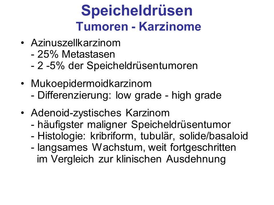 Speicheldrüsen Tumoren - Karzinome Azinuszellkarzinom - 25% Metastasen - 2 -5% der Speicheldrüsentumoren Mukoepidermoidkarzinom - Differenzierung: low