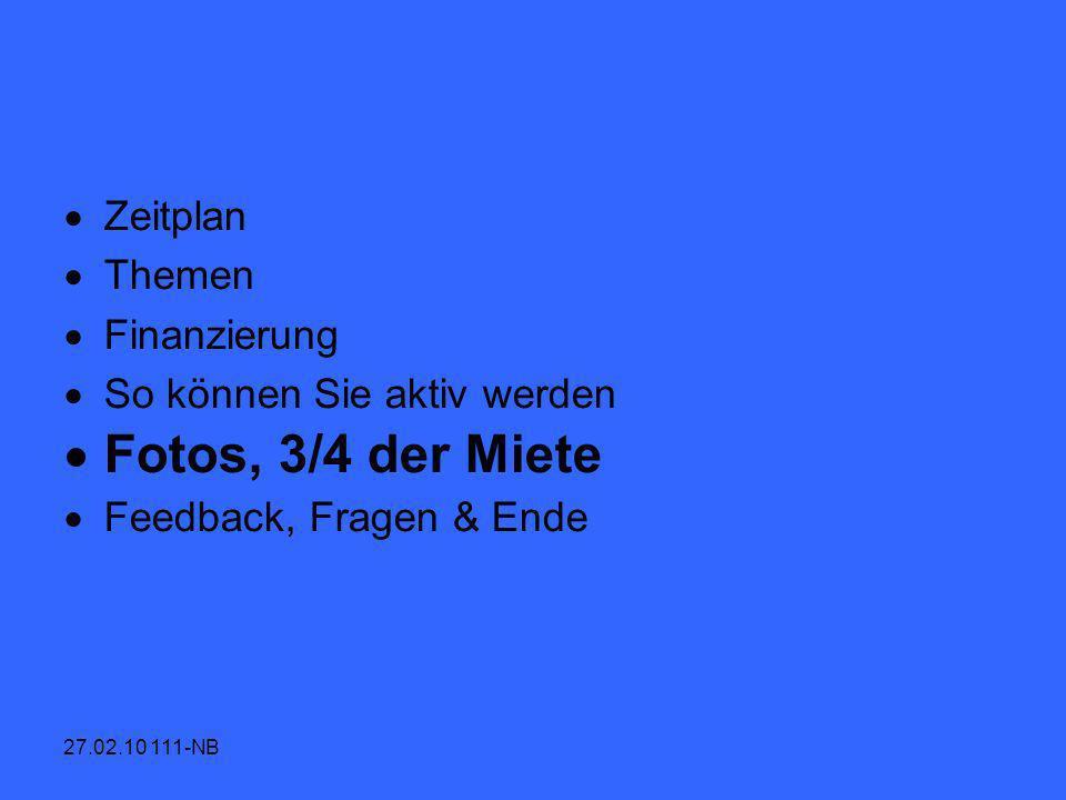 27.02.10 111-NB Zeitplan Themen Finanzierung So können Sie aktiv werden Fotos, 3/4 der Miete Feedback, Fragen & Ende