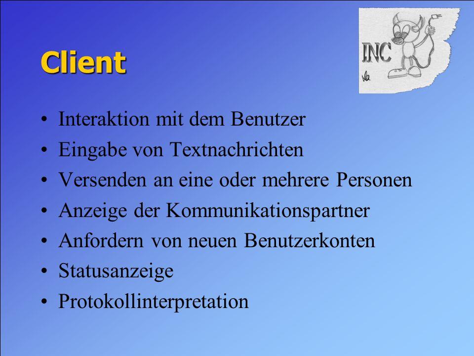 Client Interaktion mit dem Benutzer Eingabe von Textnachrichten Versenden an eine oder mehrere Personen Anzeige der Kommunikationspartner Anfordern von neuen Benutzerkonten Statusanzeige Protokollinterpretation