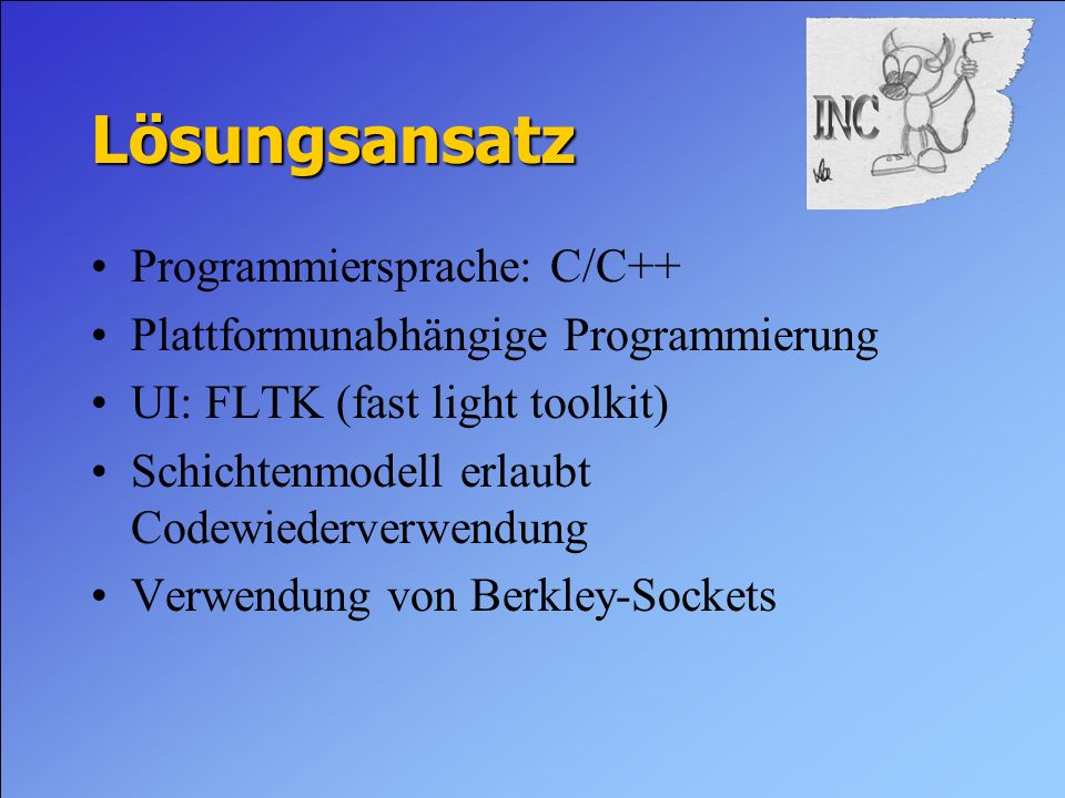 Lösungsansatz Programmiersprache: C/C++ Plattformunabhängige Programmierung UI: FLTK (fast light toolkit) Schichtenmodell erlaubt Codewiederverwendung Verwendung von Berkley-Sockets