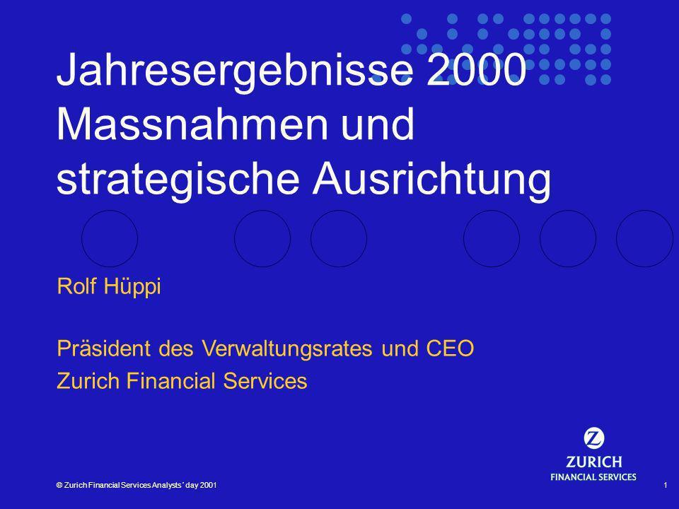 © Zurich Financial Services Analysts´ day 20011 Jahresergebnisse 2000 Massnahmen und strategische Ausrichtung Rolf Hüppi Präsident des Verwaltungsrates und CEO Zurich Financial Services