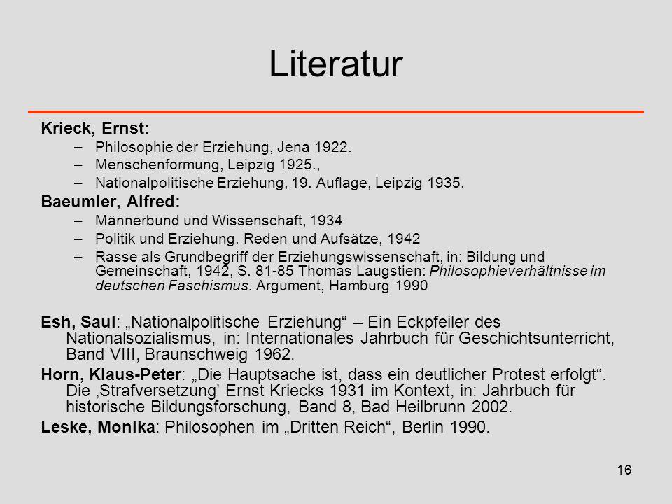 16 Literatur Krieck, Ernst: –Philosophie der Erziehung, Jena 1922. –Menschenformung, Leipzig 1925., –Nationalpolitische Erziehung, 19. Auflage, Leipzi